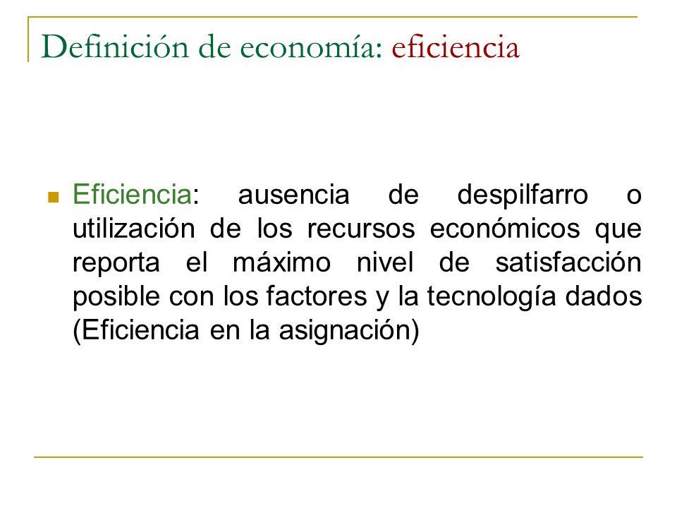 Definición de economía: eficiencia Eficiencia: ausencia de despilfarro o utilización de los recursos económicos que reporta el máximo nivel de satisfa