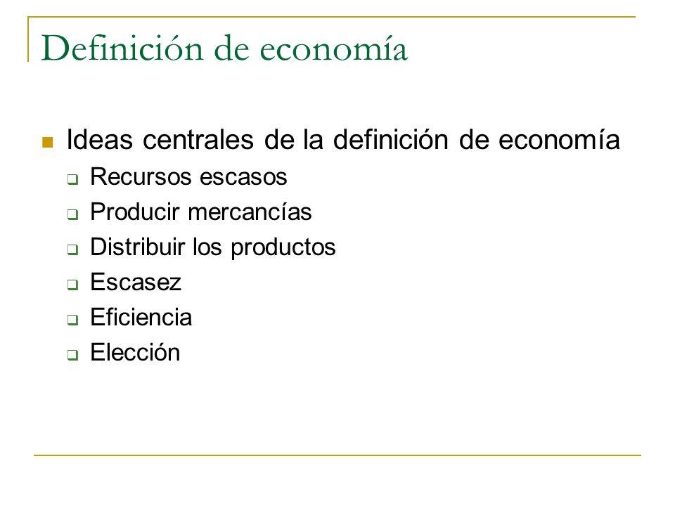 Definición de economía Ideas centrales de la definición de economía Recursos escasos Producir mercancías Distribuir los productos Escasez Eficiencia E