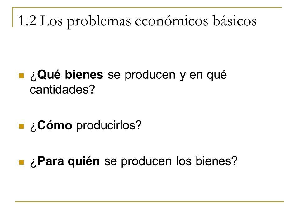 1.2 Los problemas económicos básicos ¿Qué bienes se producen y en qué cantidades? ¿Cómo producirlos? ¿Para quién se producen los bienes?