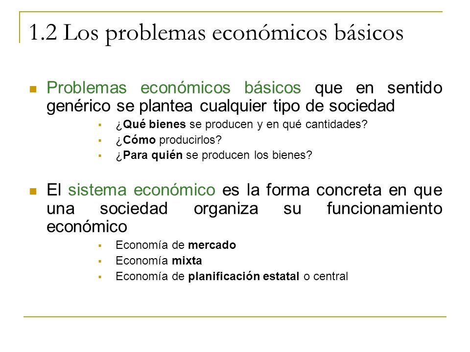 1.2 Los problemas económicos básicos Problemas económicos básicos que en sentido genérico se plantea cualquier tipo de sociedad ¿Qué bienes se produce