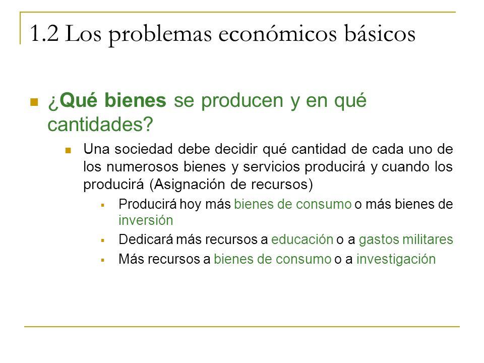 1.2 Los problemas económicos básicos ¿Qué bienes se producen y en qué cantidades? Una sociedad debe decidir qué cantidad de cada uno de los numerosos