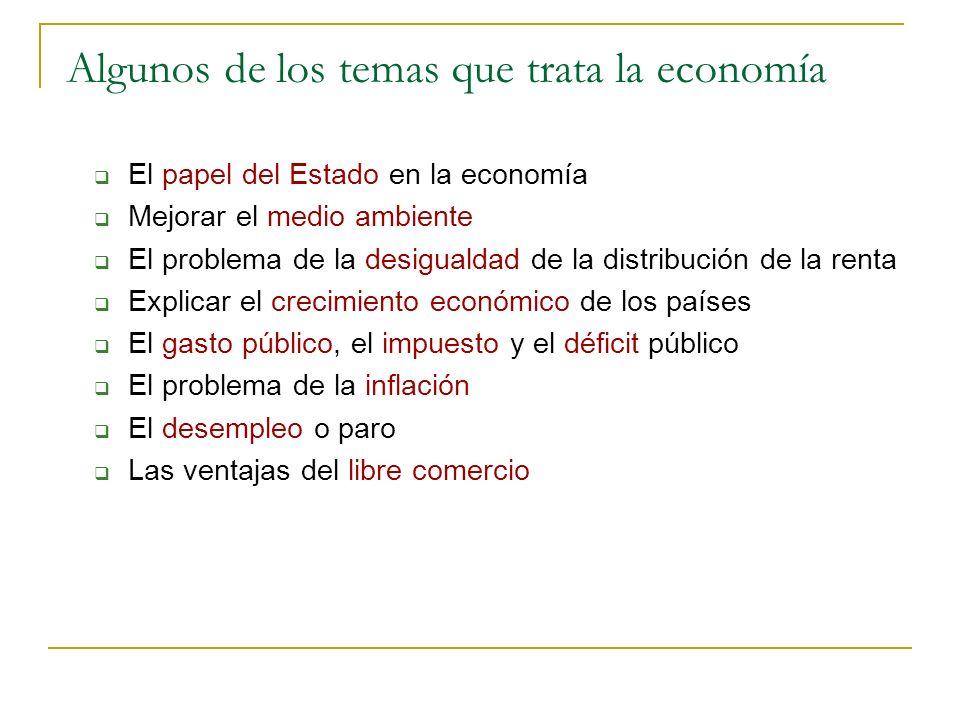 Algunos de los temas que trata la economía El papel del Estado en la economía Mejorar el medio ambiente El problema de la desigualdad de la distribuci