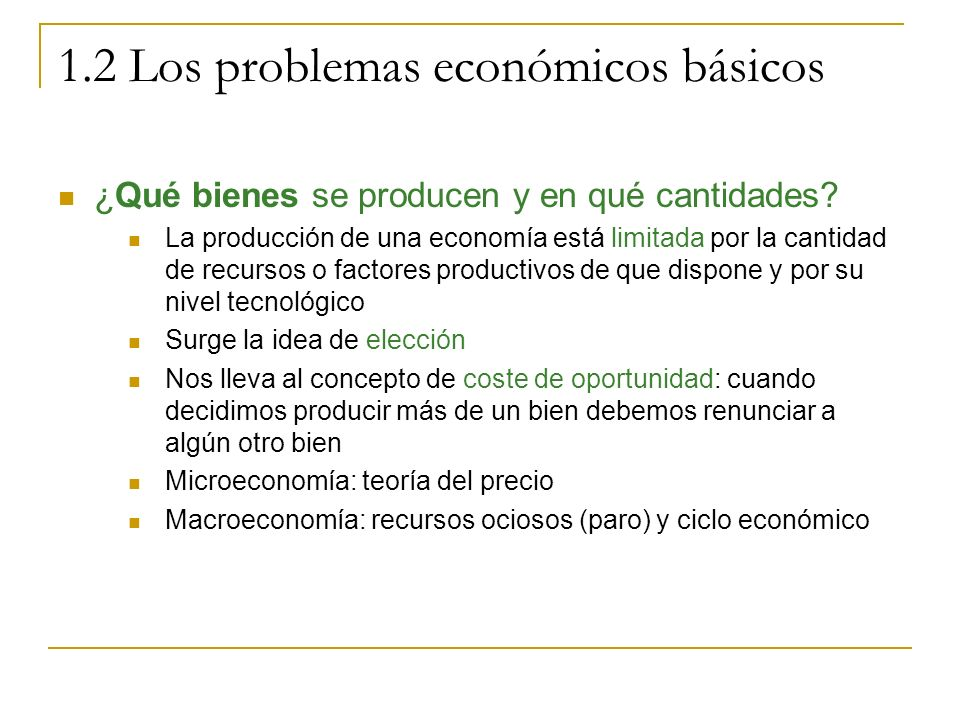 1.2 Los problemas económicos básicos ¿Qué bienes se producen y en qué cantidades? La producción de una economía está limitada por la cantidad de recur