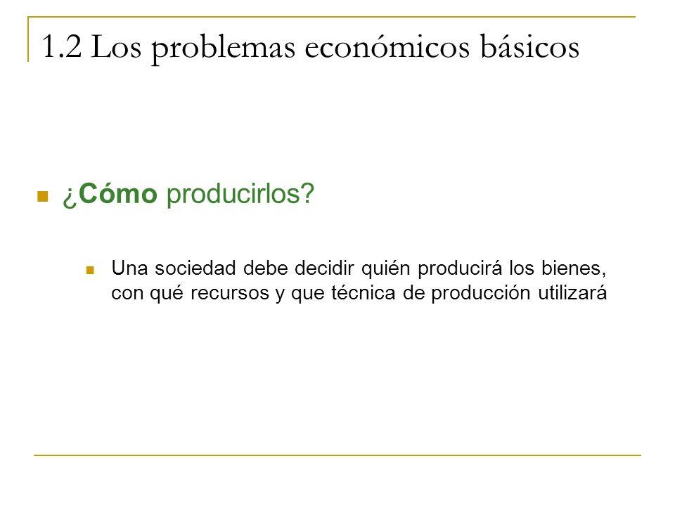 1.2 Los problemas económicos básicos ¿Cómo producirlos? Una sociedad debe decidir quién producirá los bienes, con qué recursos y que técnica de produc
