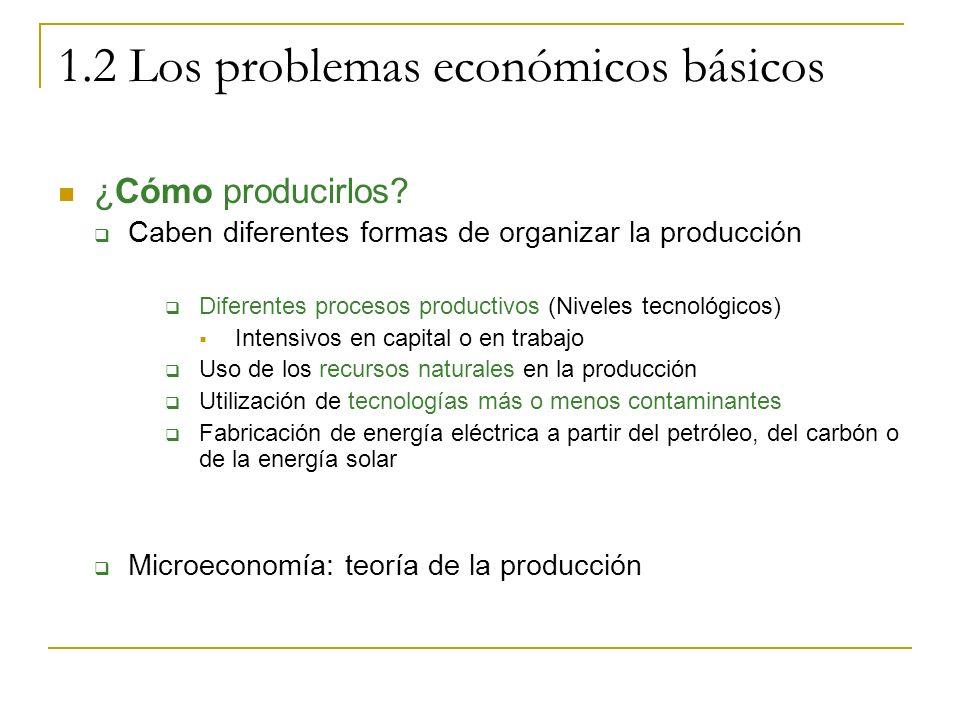 1.2 Los problemas económicos básicos ¿Cómo producirlos? Caben diferentes formas de organizar la producción Diferentes procesos productivos (Niveles te