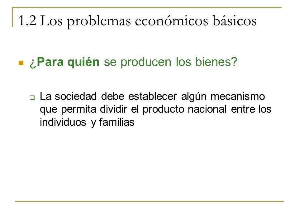 1.2 Los problemas económicos básicos ¿Para quién se producen los bienes? La sociedad debe establecer algún mecanismo que permita dividir el producto n