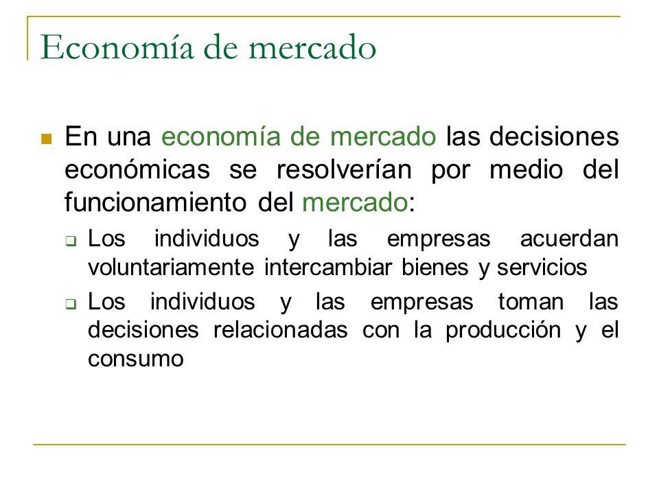 Economía de mercado En una economía de mercado las decisiones económicas se resolverían por medio del funcionamiento del mercado: Los individuos y las