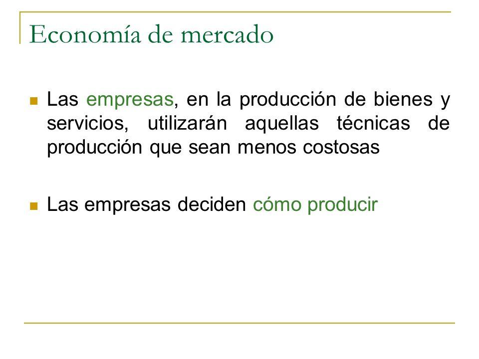 Economía de mercado Las empresas, en la producción de bienes y servicios, utilizarán aquellas técnicas de producción que sean menos costosas Las empre