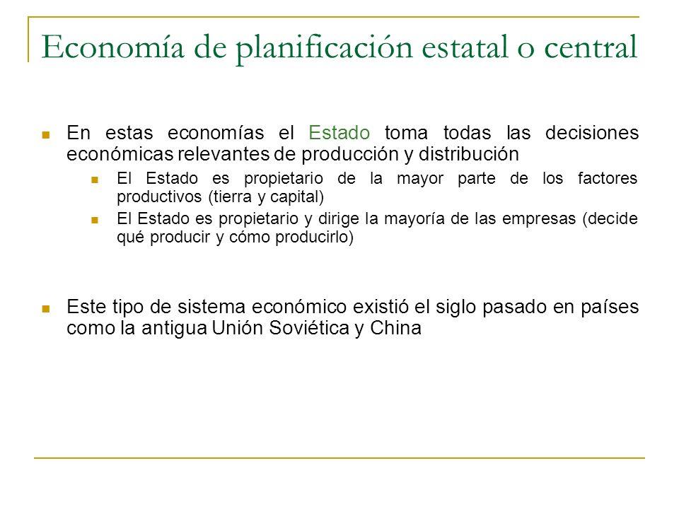 Economía de planificación estatal o central En estas economías el Estado toma todas las decisiones económicas relevantes de producción y distribución
