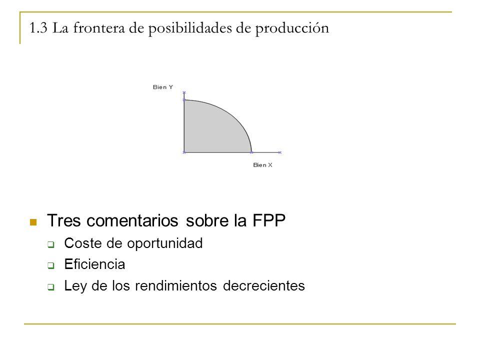 1.3 La frontera de posibilidades de producción Tres comentarios sobre la FPP Coste de oportunidad Eficiencia Ley de los rendimientos decrecientes