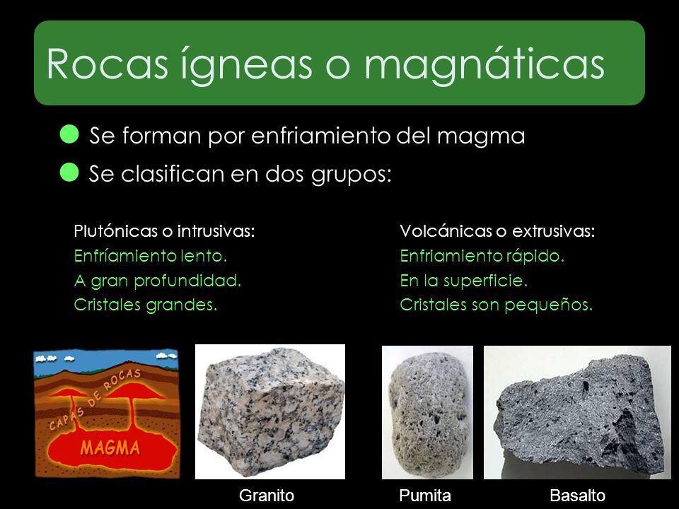 Rocas ígneas o magnáticas Se forman por enfriamiento del magma Se clasifican en dos grupos: Plutónicas o intrusivas: Enfríamiento lento. A gran profun