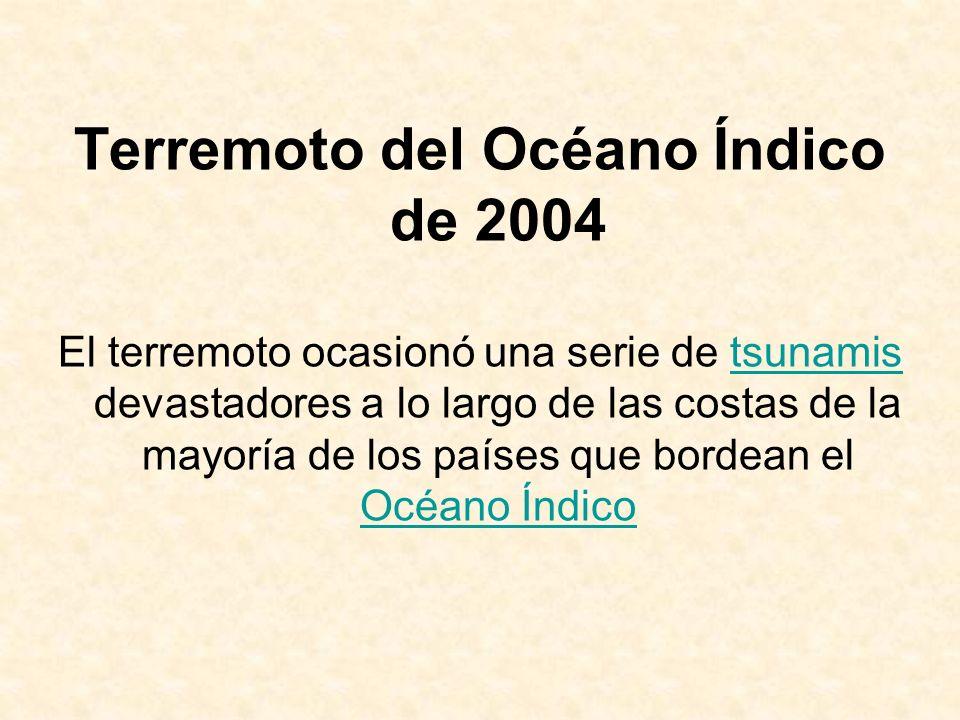 Terremoto del Océano Índico de 2004 El terremoto ocasionó una serie de tsunamis devastadores a lo largo de las costas de la mayoría de los países que