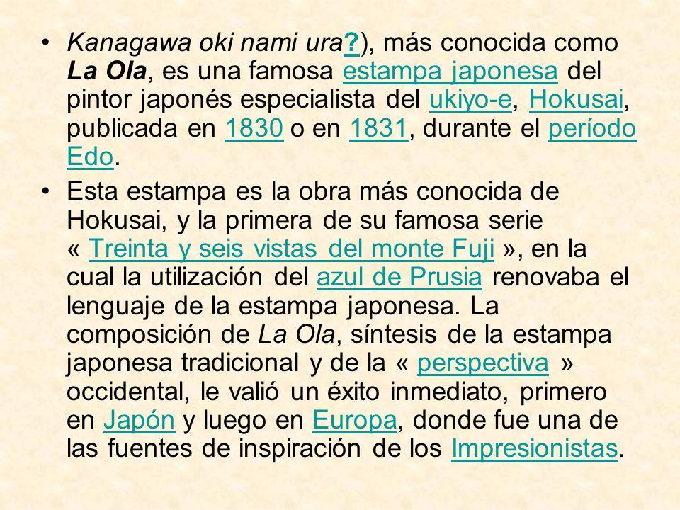 Kanagawa oki nami ura?), más conocida como La Ola, es una famosa estampa japonesa del pintor japonés especialista del ukiyo-e, Hokusai, publicada en 1
