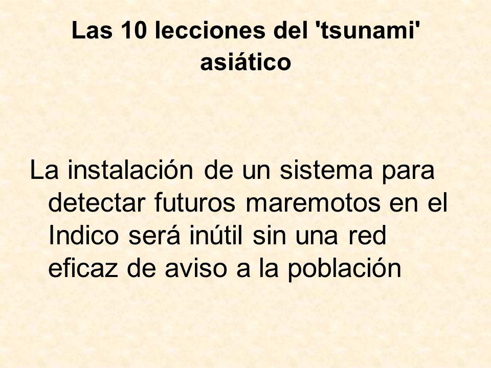 Las 10 lecciones del 'tsunami' asiático La instalación de un sistema para detectar futuros maremotos en el Indico será inútil sin una red eficaz de av