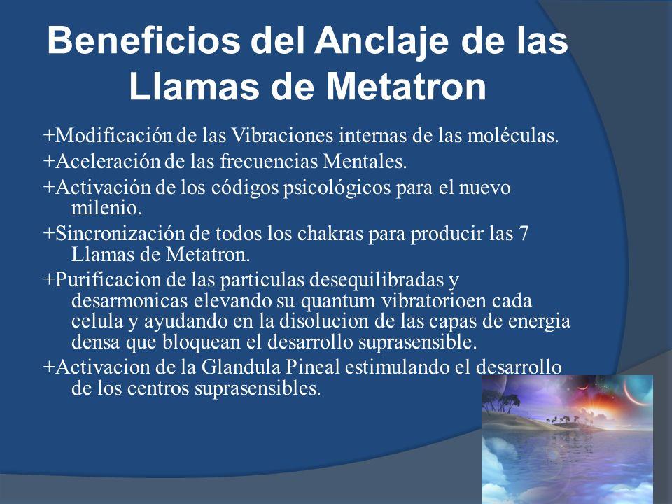 Beneficios del Anclaje de las Llamas de Metatron +Modificación de las Vibraciones internas de las moléculas. +Aceleración de las frecuencias Mentales.