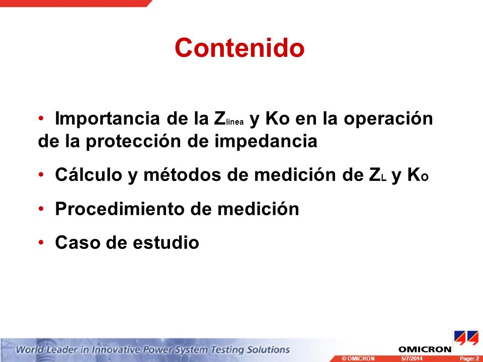 © OMICRONPage: 2 5/7/2014 Contenido Importancia de la Z linea y Ko en la operación de la protección de impedancia Cálculo y métodos de medición de Z L y K o Procedimiento de medición Caso de estudio