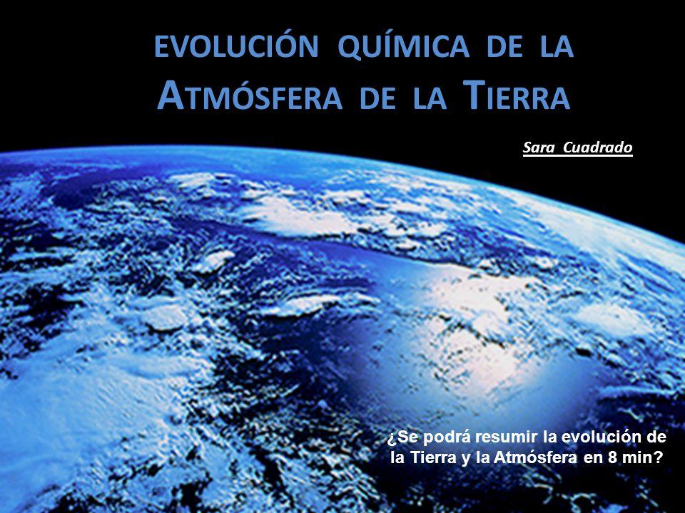 EVOLUCIÓN QUÍMICA DE LA A TMÓSFERA DE LA T IERRA Sara Cuadrado ¿Se podrá resumir la evolución de la Tierra y la Atmósfera en 8 min?