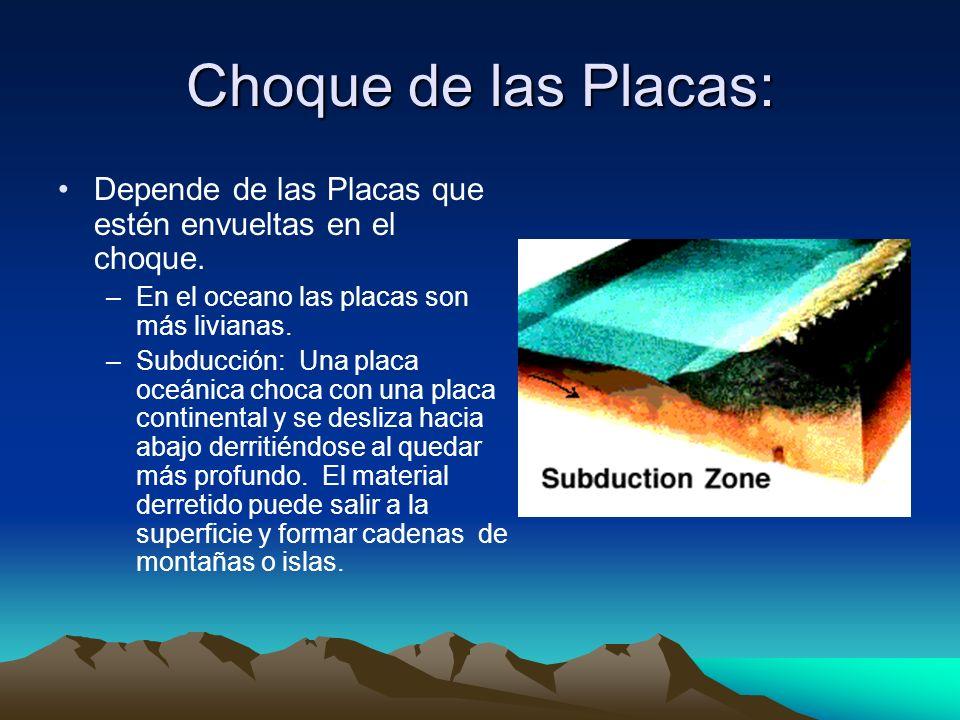 Choque de las Placas: Depende de las Placas que estén envueltas en el choque. –En el oceano las placas son más livianas. –Subducción: Una placa oceáni