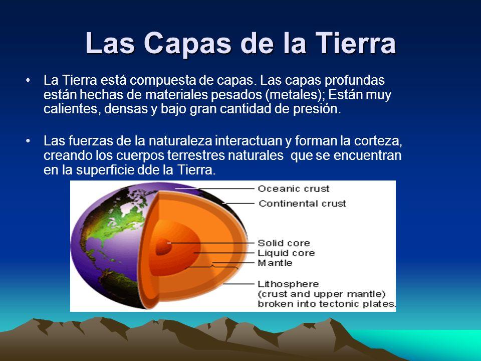 Las Capas de la Tierra La Tierra está compuesta de capas. Las capas profundas están hechas de materiales pesados (metales); Están muy calientes, densa