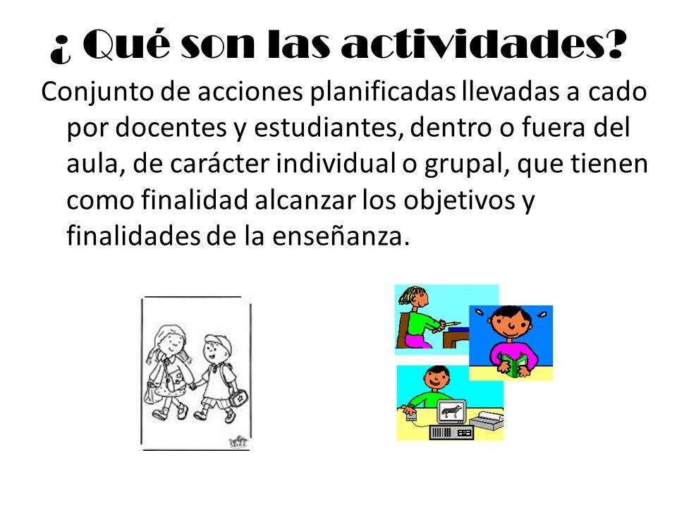 ¿ Qué son las actividades? Conjunto de acciones planificadas llevadas a cado por docentes y estudiantes, dentro o fuera del aula, de carácter individu