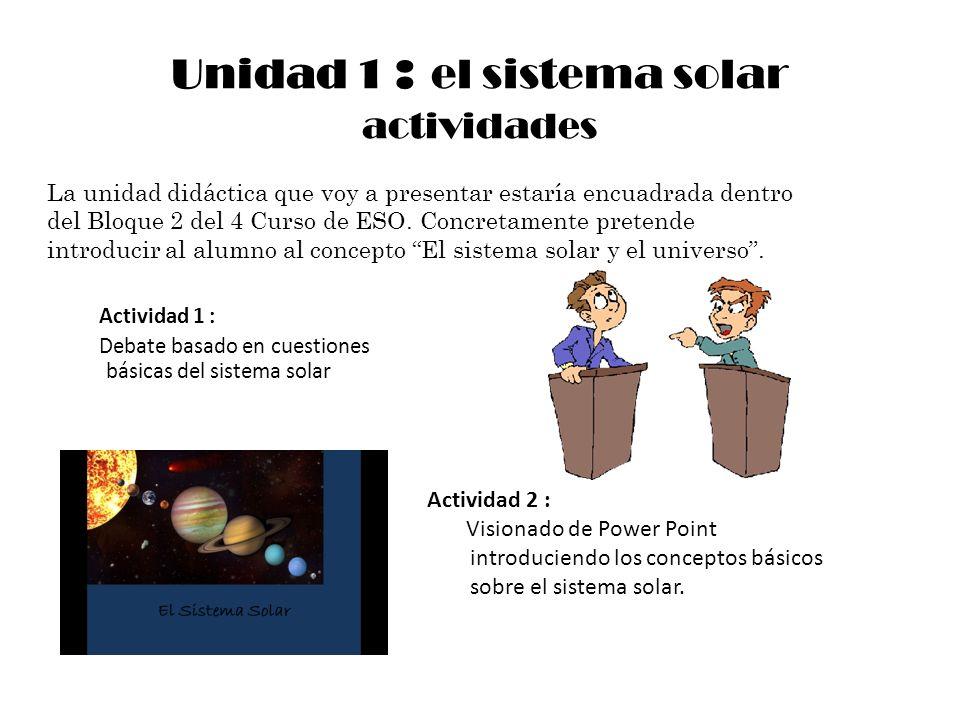 Unidad 1 : el sistema solar actividades Actividad 1 : Debate basado en cuestiones básicas del sistema solar Actividad 2 : Visionado de Power Point int