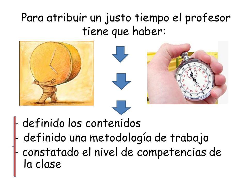 Para atribuir un justo tiempo el profesor tiene que haber: - definido los contenidos -definido una metodología de trabajo - constatado el nivel de com