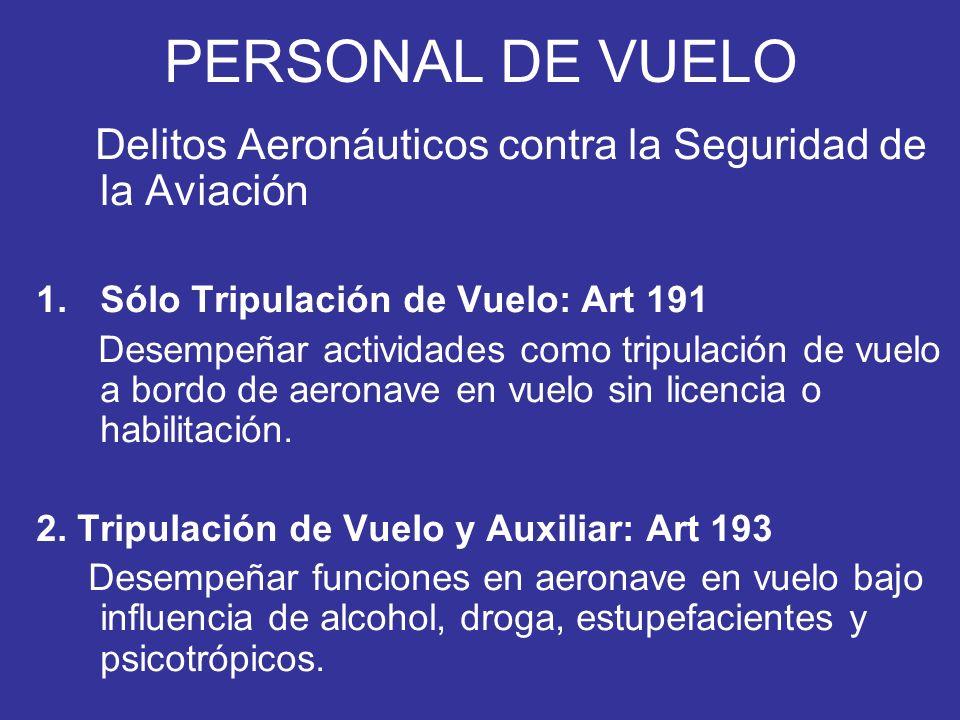 PERSONAL DE VUELO Delitos Aeronáuticos contra la Seguridad de la Aviación 1.Sólo Tripulación de Vuelo: Art 191 Desempeñar actividades como tripulación