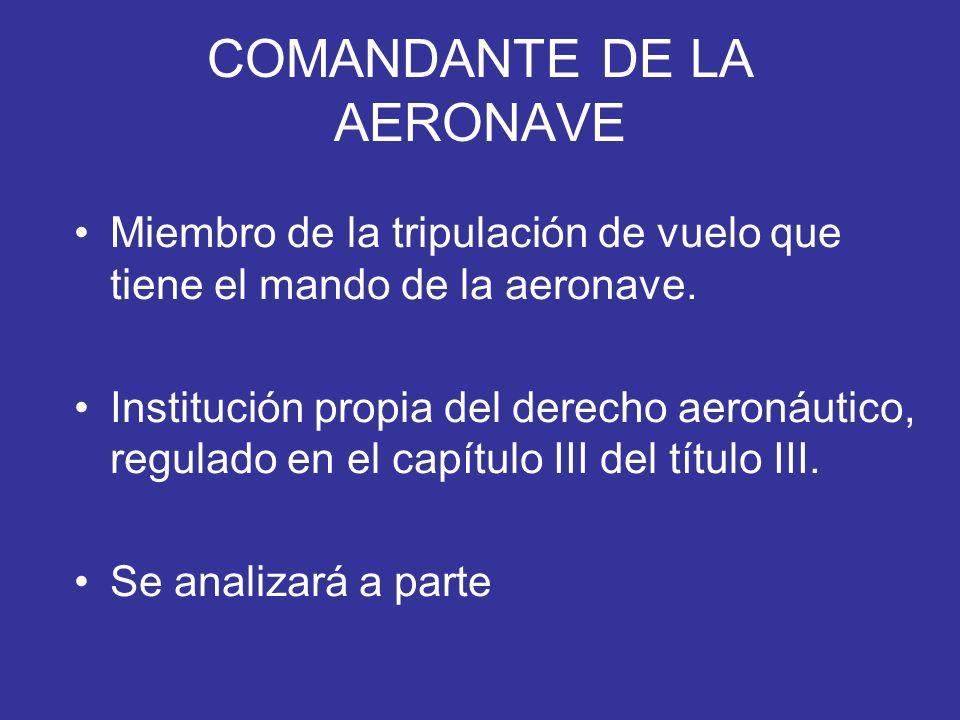 COMANDANTE DE LA AERONAVE Miembro de la tripulación de vuelo que tiene el mando de la aeronave. Institución propia del derecho aeronáutico, regulado e