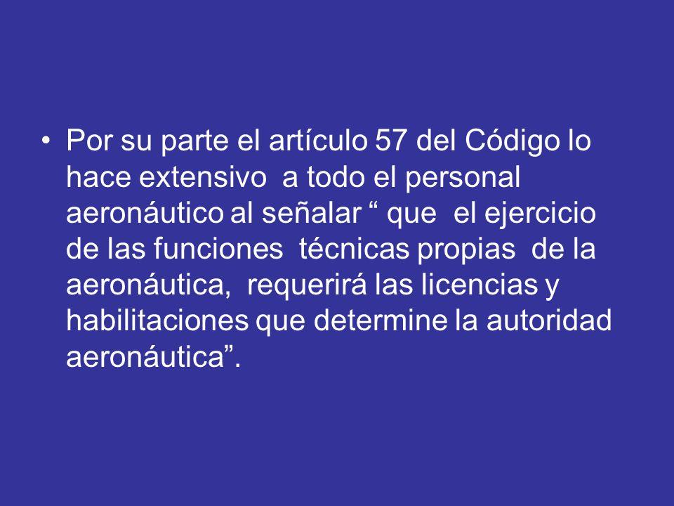 Por su parte el artículo 57 del Código lo hace extensivo a todo el personal aeronáutico al señalar que el ejercicio de las funciones técnicas propias