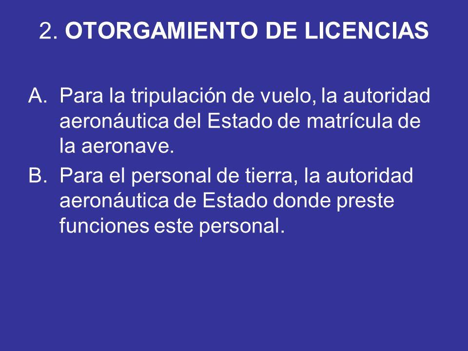 2. OTORGAMIENTO DE LICENCIAS A.Para la tripulación de vuelo, la autoridad aeronáutica del Estado de matrícula de la aeronave. B.Para el personal de ti