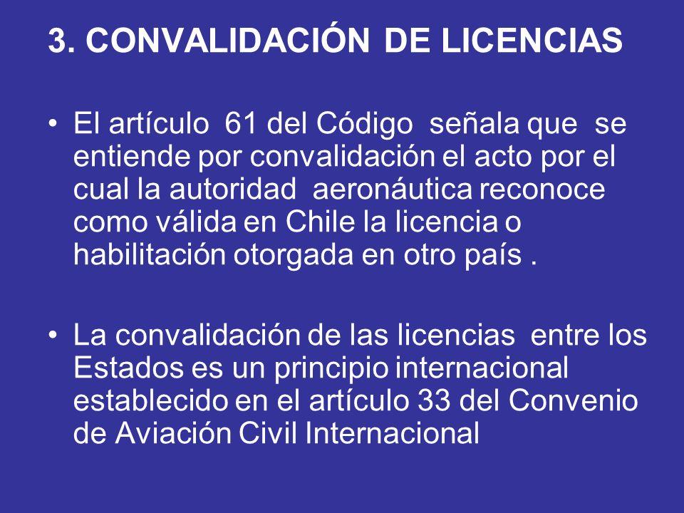 3. CONVALIDACIÓN DE LICENCIAS El artículo 61 del Código señala que se entiende por convalidación el acto por el cual la autoridad aeronáutica reconoce