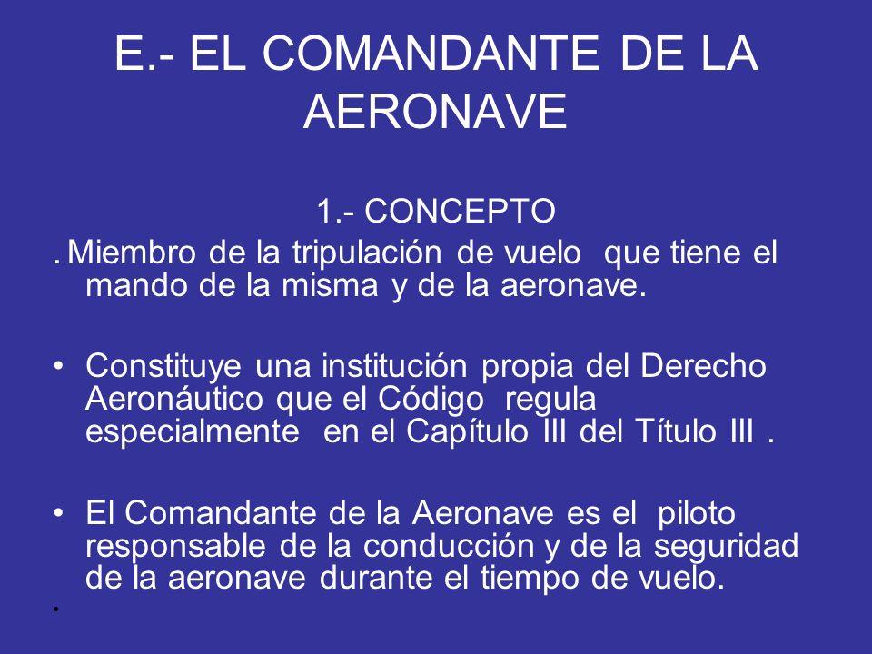 E.- EL COMANDANTE DE LA AERONAVE 1.- CONCEPTO. Miembro de la tripulación de vuelo que tiene el mando de la misma y de la aeronave. Constituye una inst