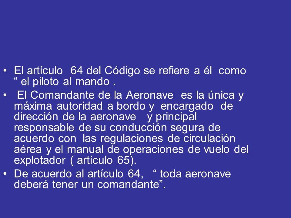 El artículo 64 del Código se refiere a él como el piloto al mando. El Comandante de la Aeronave es la única y máxima autoridad a bordo y encargado de