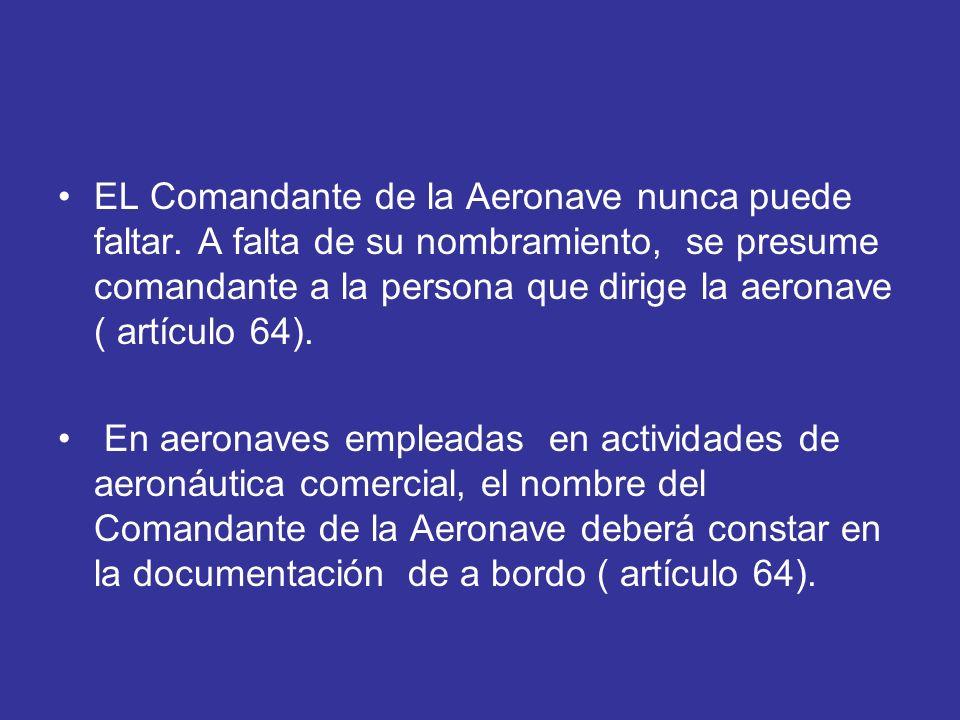 EL Comandante de la Aeronave nunca puede faltar. A falta de su nombramiento, se presume comandante a la persona que dirige la aeronave ( artículo 64).