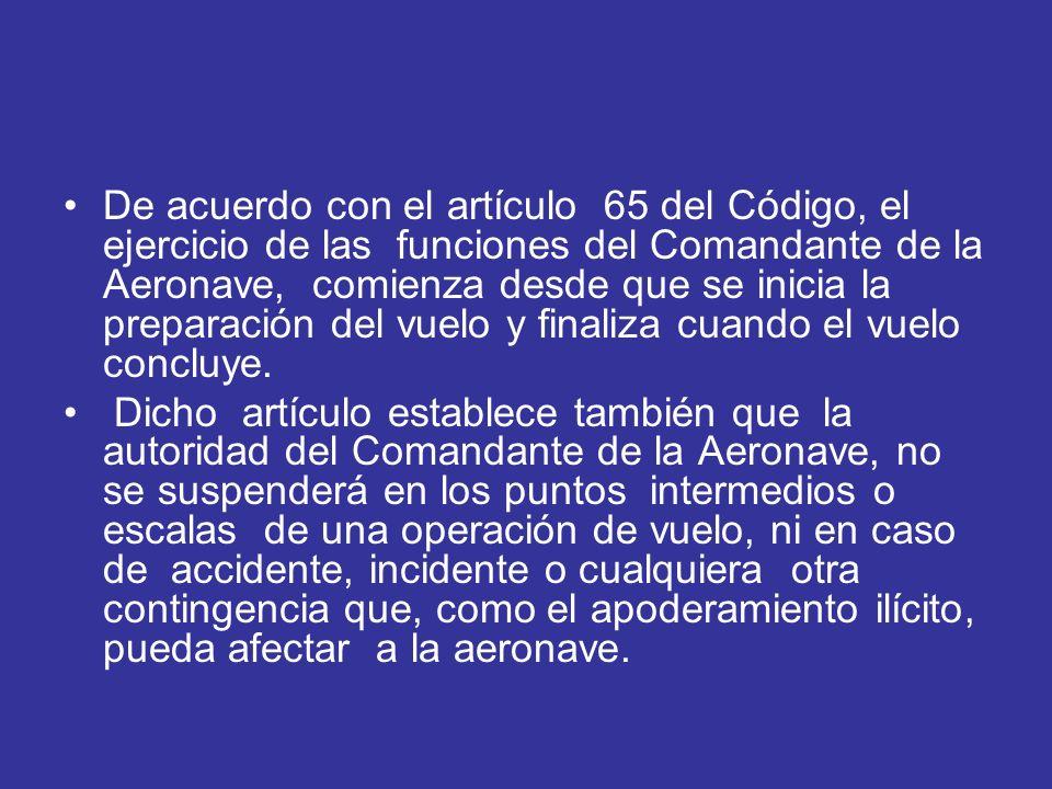 De acuerdo con el artículo 65 del Código, el ejercicio de las funciones del Comandante de la Aeronave, comienza desde que se inicia la preparación del
