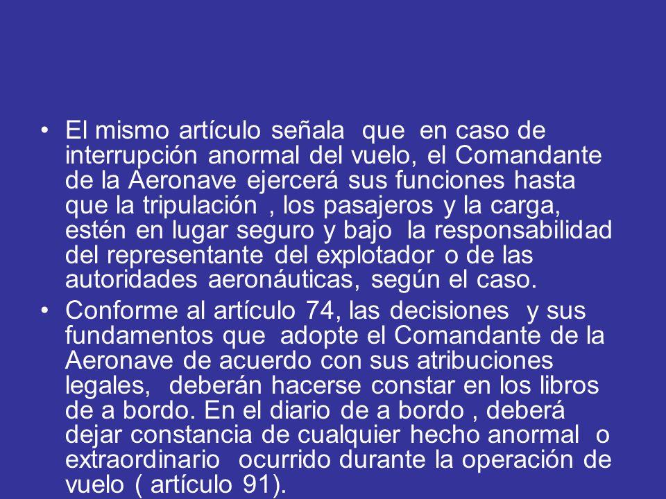 El mismo artículo señala que en caso de interrupción anormal del vuelo, el Comandante de la Aeronave ejercerá sus funciones hasta que la tripulación,