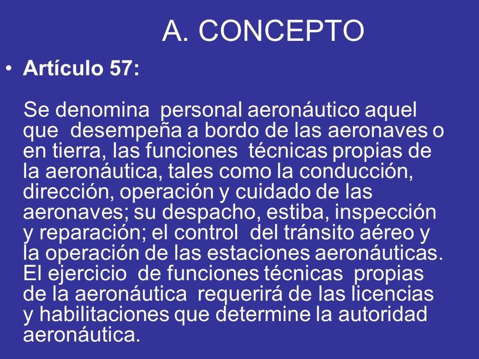 A. CONCEPTO Artículo 57: Se denomina personal aeronáutico aquel que desempeña a bordo de las aeronaves o en tierra, las funciones técnicas propias de