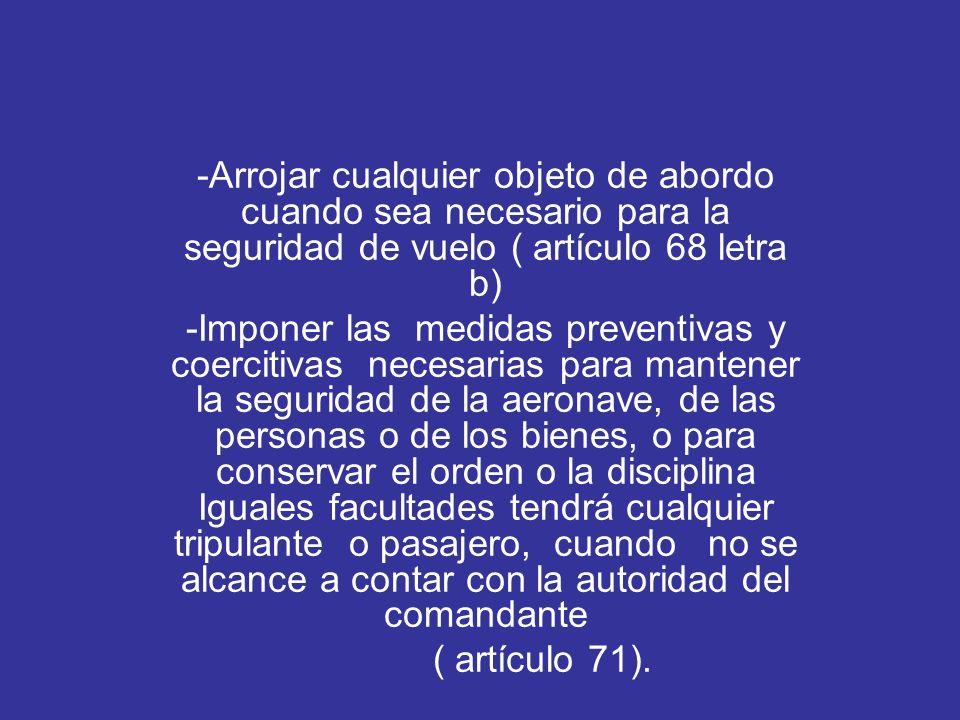 -Arrojar cualquier objeto de abordo cuando sea necesario para la seguridad de vuelo ( artículo 68 letra b) -Imponer las medidas preventivas y coerciti