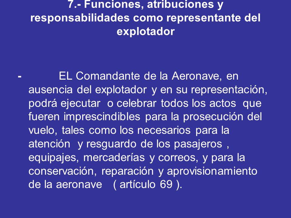 7.- Funciones, atribuciones y responsabilidades como representante del explotador - EL Comandante de la Aeronave, en ausencia del explotador y en su r