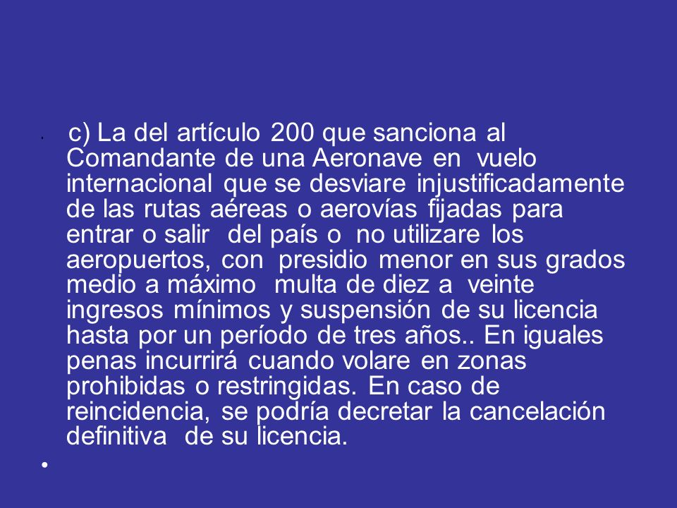 c) La del artículo 200 que sanciona al Comandante de una Aeronave en vuelo internacional que se desviare injustificadamente de las rutas aéreas o aero