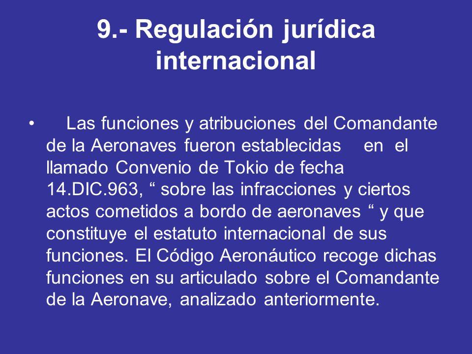 9.- Regulación jurídica internacional Las funciones y atribuciones del Comandante de la Aeronaves fueron establecidas en el llamado Convenio de Tokio