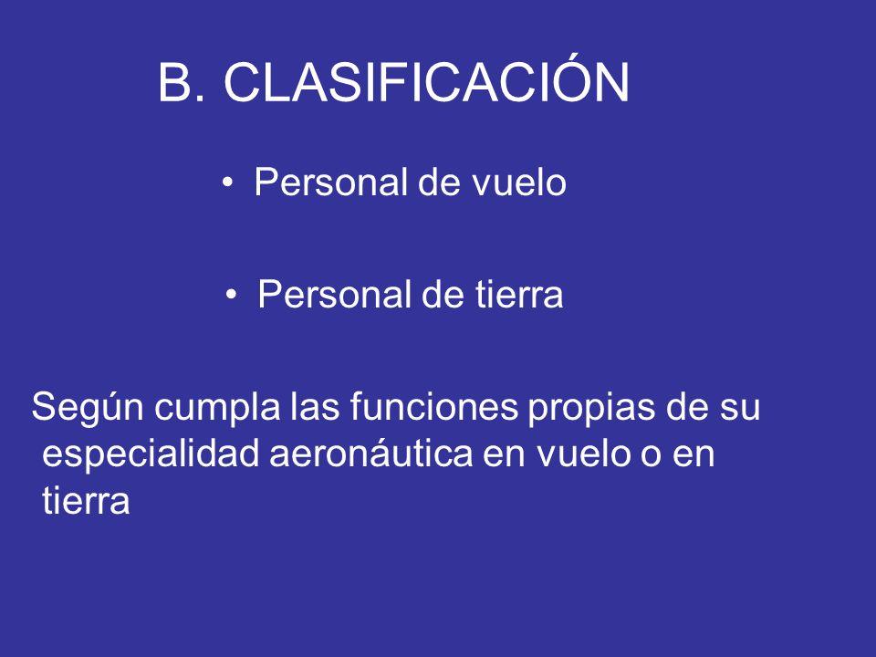 B. CLASIFICACIÓN Personal de vuelo Personal de tierra Según cumpla las funciones propias de su especialidad aeronáutica en vuelo o en tierra