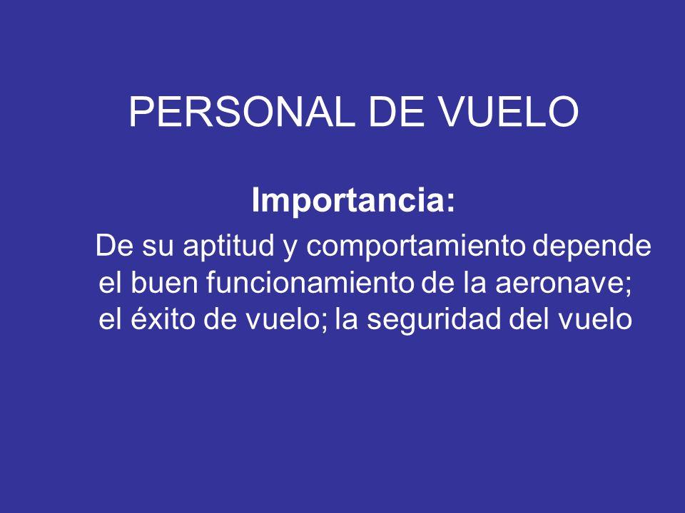 PERSONAL DE VUELO Importancia: De su aptitud y comportamiento depende el buen funcionamiento de la aeronave; el éxito de vuelo; la seguridad del vuelo