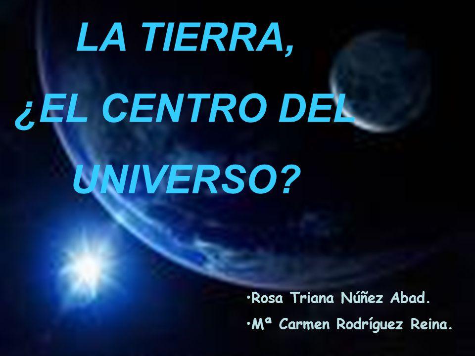 Rosa Triana Núñez Abad. Mª Carmen Rodríguez Reina. LA TIERRA, ¿EL CENTRO DEL UNIVERSO?