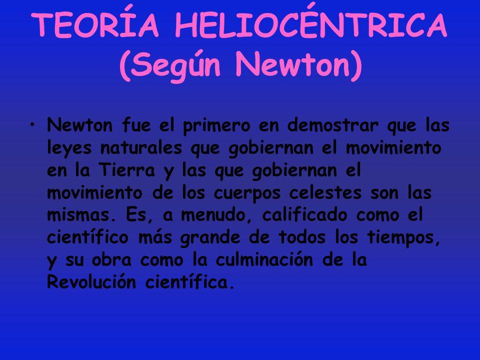 TEORÍA HELIOCÉNTRICA (Según Newton) Newton fue el primero en demostrar que las leyes naturales que gobiernan el movimiento en la Tierra y las que gobi