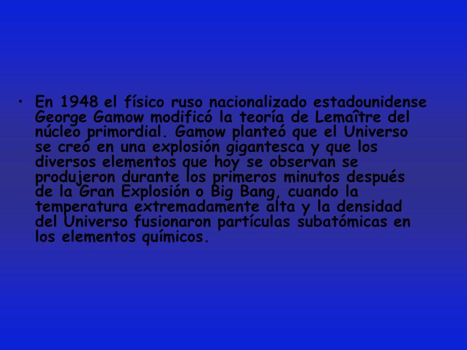 En 1948 el físico ruso nacionalizado estadounidense George Gamow modificó la teoría de Lemaître del núcleo primordial. Gamow planteó que el Universo s