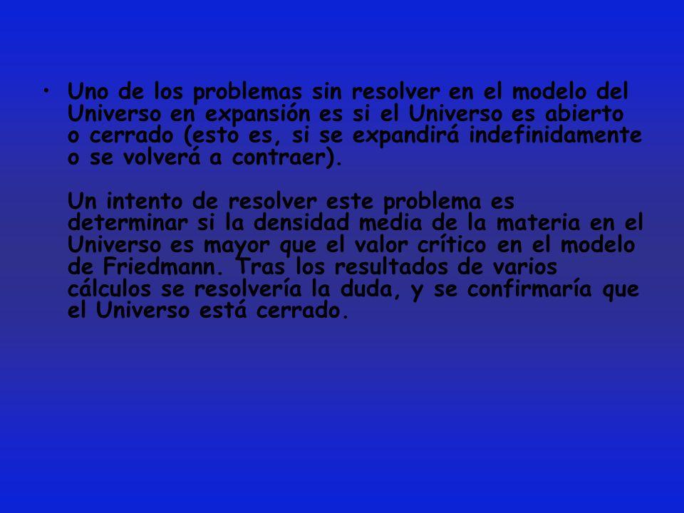 Uno de los problemas sin resolver en el modelo del Universo en expansión es si el Universo es abierto o cerrado (esto es, si se expandirá indefinidame
