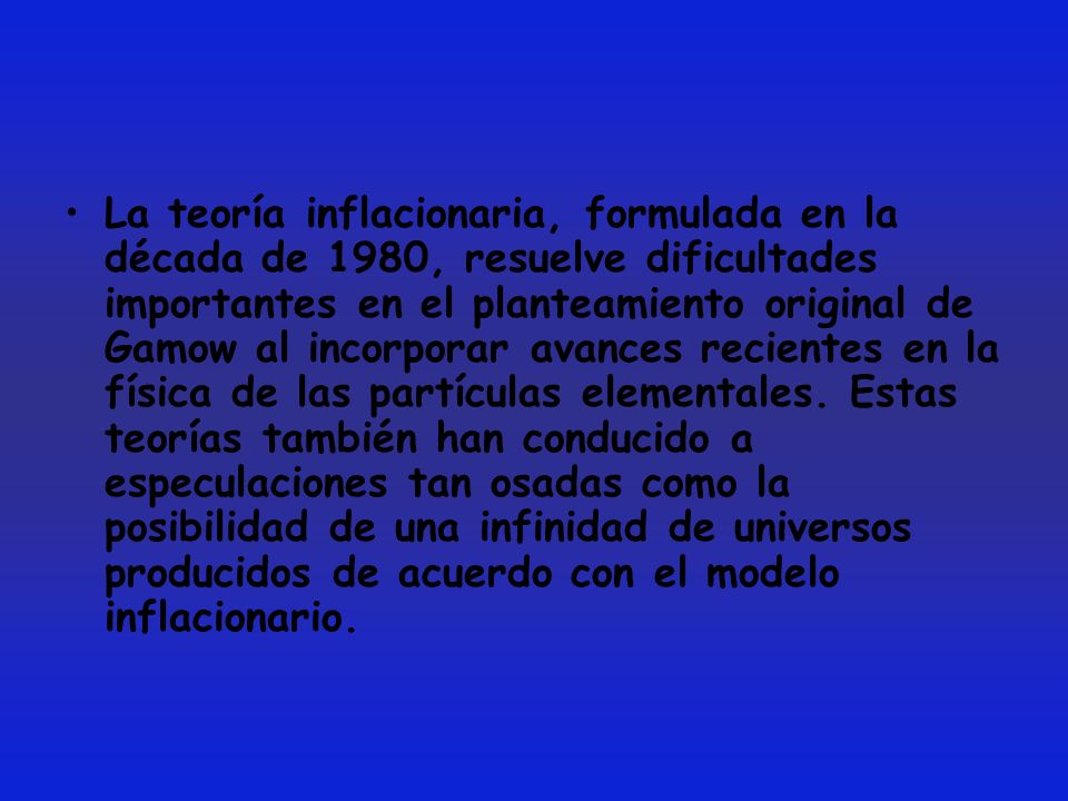 La teoría inflacionaria, formulada en la década de 1980, resuelve dificultades importantes en el planteamiento original de Gamow al incorporar avances