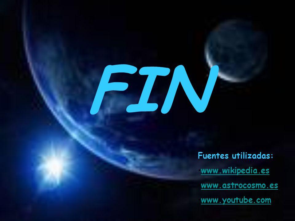 FIN Fuentes utilizadas: www.wikipedia.es www.astrocosmo.es www.youtube.com