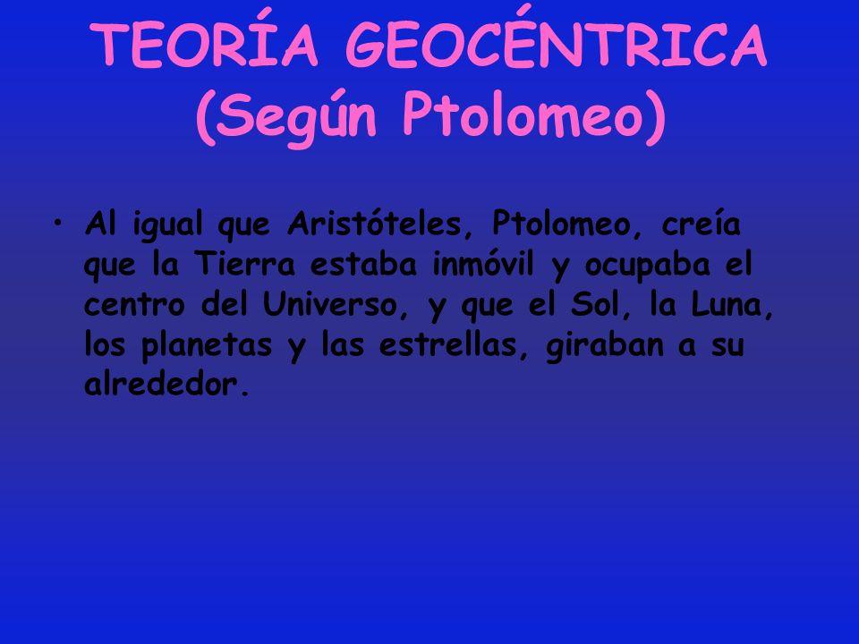 TEORÍA GEOCÉNTRICA (Según Ptolomeo) Al igual que Aristóteles, Ptolomeo, creía que la Tierra estaba inmóvil y ocupaba el centro del Universo, y que el